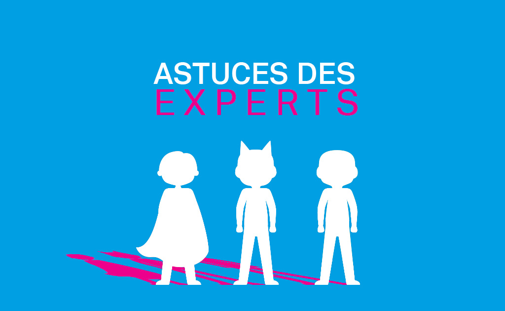 LES ASTUCES DE NOS EXPERTS – EPISODE 3