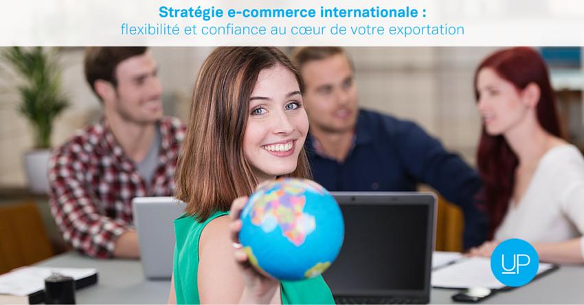 Stratégie e-commerce internationale : flexibilité et confiance au cœur de votre exportation