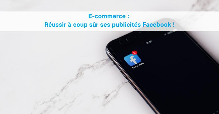 E-commerce: réussir à coup sûr ses publicités Facebook